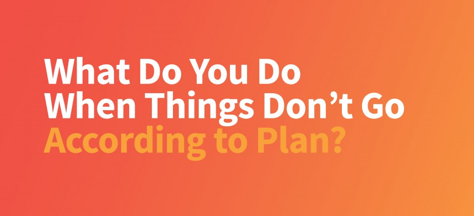 What to Do when things don't go according to plan